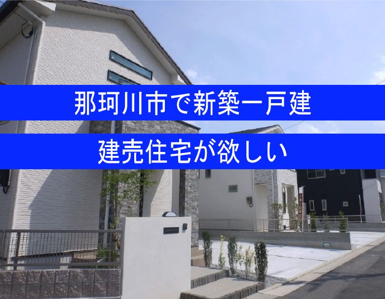 那珂川市で新築一戸建てが欲しい